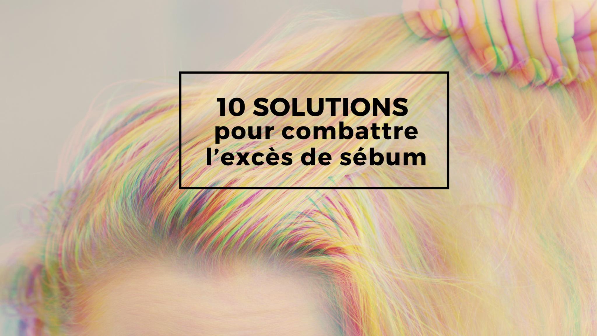 10 solutions cheveux gras